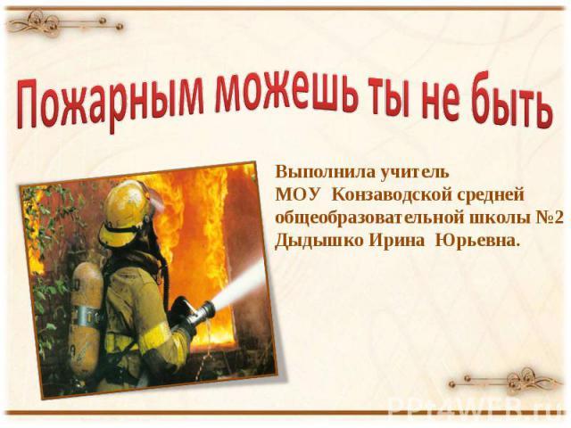 Пожарным можешь ты не быть Выполнила учитель МОУ Конзаводской средней общеобразовательной школы №2 Дыдышко Ирина Юрьевна.
