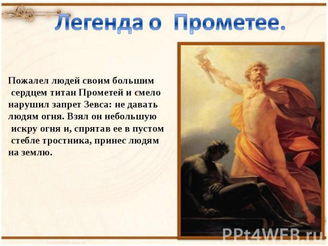 Легенда о Прометее. Пожалел людей своим большим сердцем титан Прометей и смело нарушил запрет Зевса: не давать людям огня. Взял он небольшую искру огня и, спрятав ее в пустом стебле тростника, принес людям на землю.