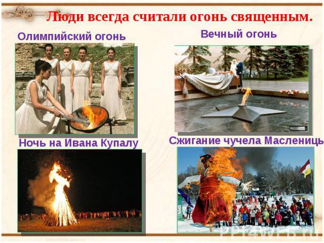 Люди всегда считали огонь священным. Олимпийский огоньВечный огоньНочь на Ивана КупалуСжигание чучела Масленицы