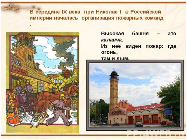 В середине IX века при Николае I в Российской империи началась организация пожарных команд . Высокая башня – это каланча.Из неё виден пожар: где огонь, там и дым.
