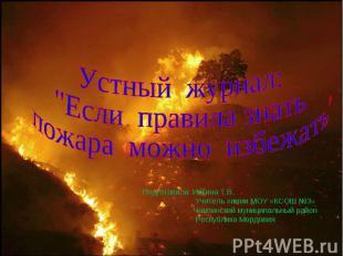 """Устный журнал: """"Если правила знать пожара можно избежать"""" Подготовила: Ивкина Т."""