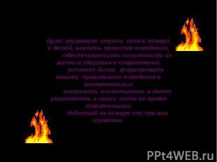 Цель: коррекция страха огня и пожара у детей, научить правилам поведения, обеспе
