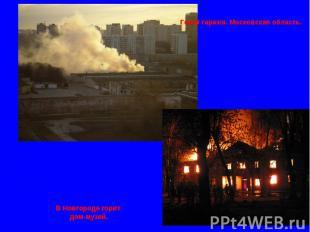 Горят гаражи. Московская область. В Новгороде горит дом-музей.