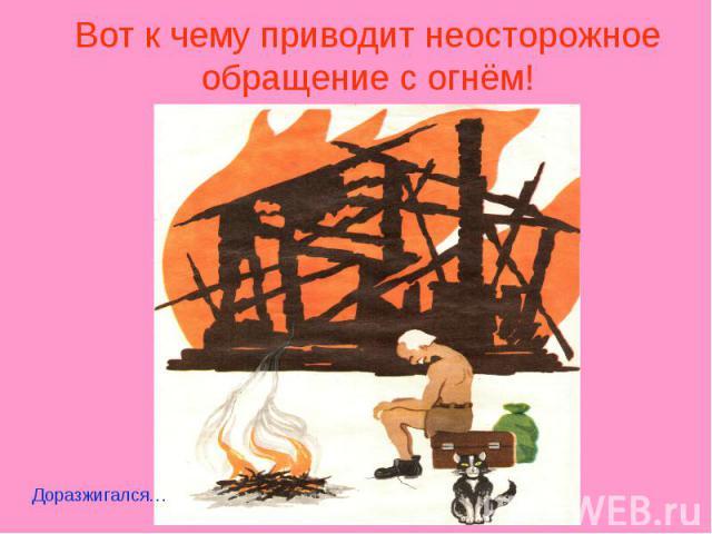 Вот к чему приводит неосторожное обращение с огнём!