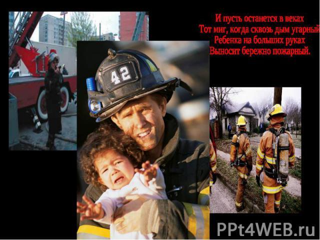И пусть останется в векахТот миг, когда сквозь дым угарныйРебенка на больших рукахВыносит бережно пожарный.
