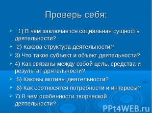 Проверь себя: 1)В чем заключается социальная сущность деятельности? 2)Какова