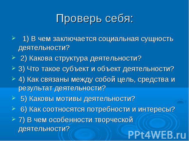 Проверь себя: 1)В чем заключается социальная сущность деятельности? 2)Какова структура деятельности? 3)Что такое субъект и объект деятельности? 4)Как связаны между собой цель, средства и результат деятельности? 5)Каковы мотивы деятельности? 6…