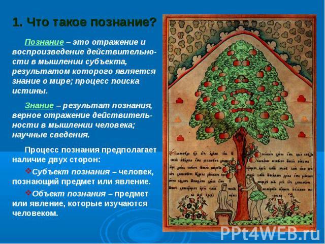 1. Что такое познание? Познание – это отражение и воспроизведение действительно-сти в мышлении субъекта, результатом которого является знание о мире; процесс поиска истины.Знание – результат познания, верное отражение действитель-ности в мышлении че…