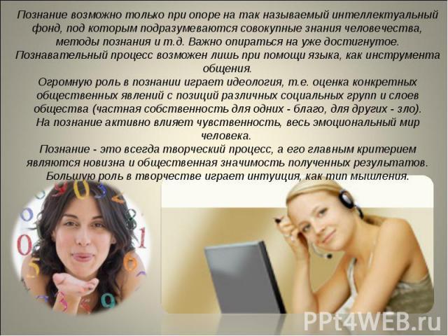 Познание возможно только при опоре на так называемый интеллектуальный фонд, под которым подразумеваются совокупные знания человечества, методы познания и т.д. Важно опираться на уже достигнутое.Познавательный процесс возможен лишь при помощи языка, …