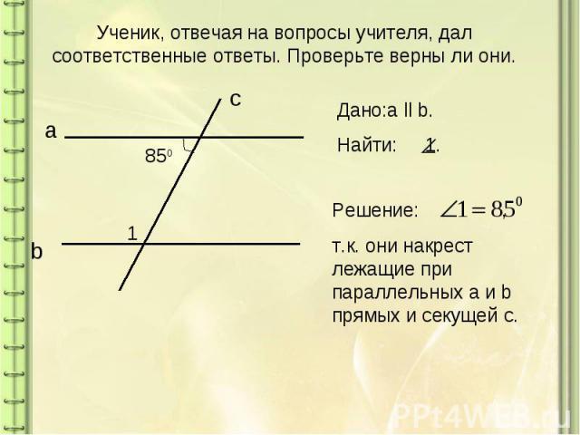 Ученик, отвечая на вопросы учителя, дал соответственные ответы. Проверьте верны ли они.Дано:a ll b. Найти: 1.Решение: ,т.к. они накрест лежащие при параллельных a и b прямых и секущей с.