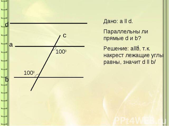 Дано: a ll d.Параллельны ли прямые d и b?Решение: allb, т.к. накрест лежащие углы равны, значит d ll b/