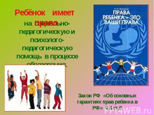 Ребёнок имеет правона социально-педагогическую и психолого-педагогическую помощь