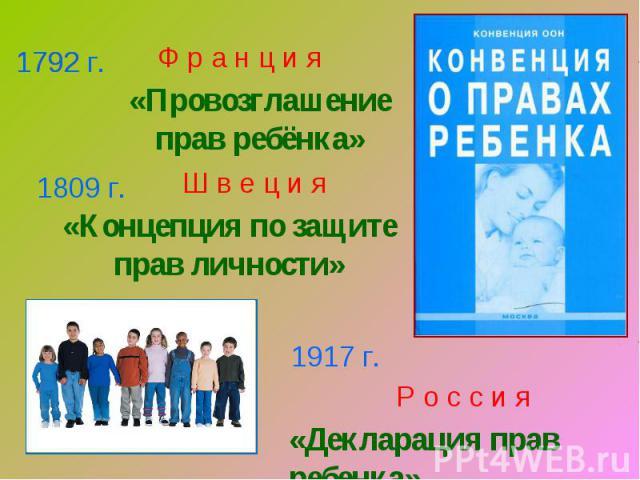 Ф р а н ц и я«Провозглашение прав ребёнка»Ш в е ц и я«Концепция по защите прав личности»Р о с с и я«Декларация прав ребенка»
