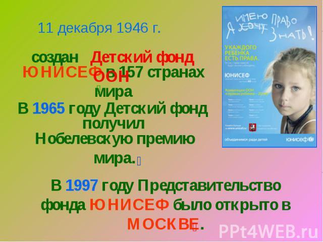 11 декабря 1946 г.создан Детский фонд ООНЮНИСЕФ в 157 странах мираВ 1965 году Детский фондполучилНобелевскую премию мира.В 1997 году Представительство фонда ЮНИСЕФ было открыто в МОСКВЕ.