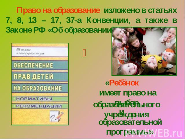 Право на образование изложено в статьях 7, 8, 13 – 17, 37-а Конвенции, а также в Законе РФ «Об образовании»«Ребёнок имеет право на выборобразовательного учрежденияобразовательной программы»