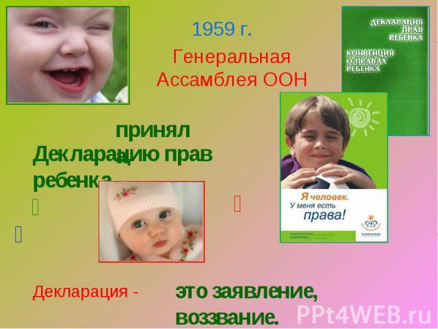 Генеральная Ассамблея ООНпринялаДекларацию прав ребенкаДекларация -это заявление, воззвание.