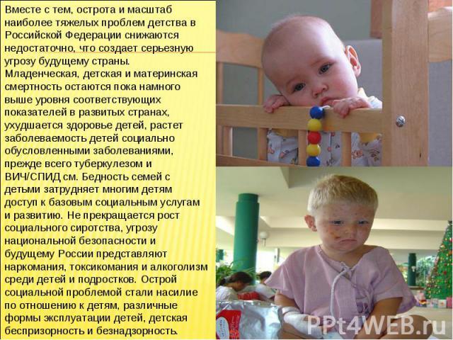 Вместе с тем, острота и масштаб наиболее тяжелых проблем детства в Российской Федерации снижаются недостаточно, что создает серьезную угрозу будущему страны. Младенческая, детская и материнская смертность остаются пока намного выше уровня соответств…