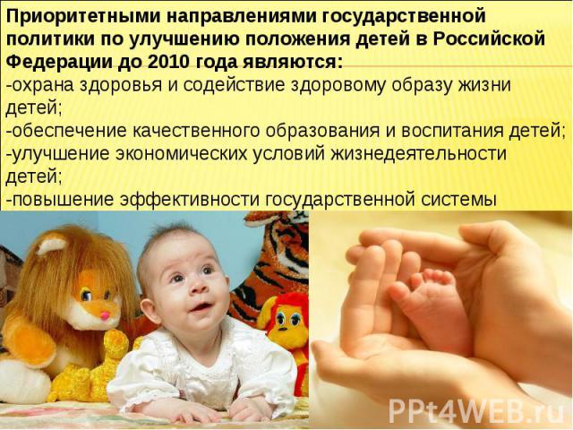 Приоритетными направлениями государственной политики по улучшению положения детей в Российской Федерации до 2010 года являются: -охрана здоровья и содействие здоровому образу жизни детей; -обеспечение качественного образования и воспитания детей;-ул…