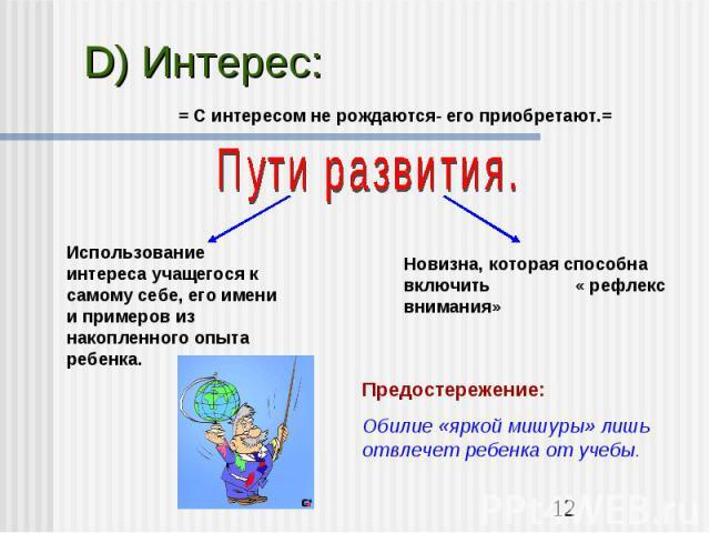 D) Интерес:= С интересом не рождаются- его приобретают.=Пути развития.Использование интереса учащегося к самому себе, его имени и примеров из накопленного опыта ребенка.Новизна, которая способна включить « рефлекс внимания»Предостережение:Обилие «яр…