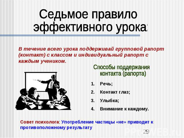 Седьмое правило эффективного урока:В течение всего урока поддерживай групповой рапорт (контакт) с классом и индивидуальный рапорт с каждым учеником.Способы поддержания контакта (рапорта)Речь;Контакт глаз;Улыбка;Внимание к каждому.Совет психолога: Уп…
