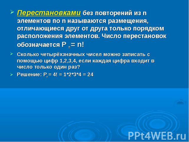 Перестановками без повторений из n элементов по n называются размещения, отличающиеся друг от друга только порядком расположения элементов. Число перестановок обозначается P n = n!Сколько четырёхзначных чисел можно записать с помощью цифр 1,2,3,4, е…