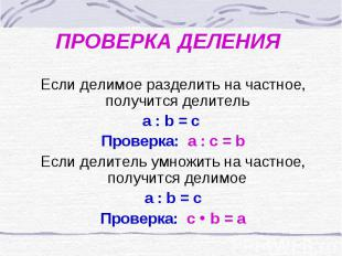 ПРОВЕРКА ДЕЛЕНИЯ Если делимое разделить на частное, получится делитель а : b = c