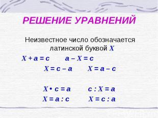 РЕШЕНИЕ УРАВНЕНИЙ Неизвестное число обозначается латинской буквой Х Х + а = с а