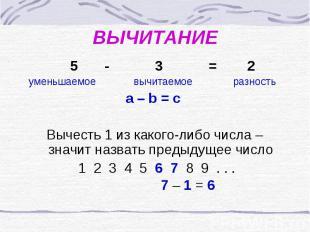 ВЫЧИТАНИЕ 5 - 3 = 2 уменьшаемое вычитаемое разностьa – b = c Вычесть 1 из какого