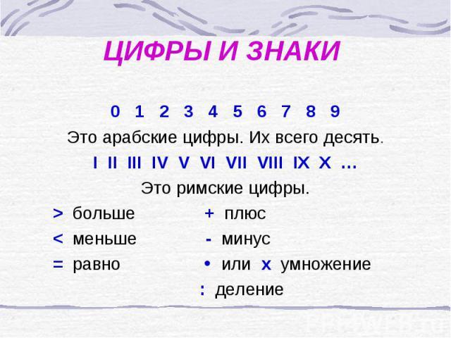 ЦИФРЫ И ЗНАКИ0 1 2 3 4 5 6 7 8 9Это арабские цифры. Их всего десять.I II III IV V VI VII VIII IX X …Это римские цифры. > больше + плюс < меньше - минус = равно или x умножение : деление