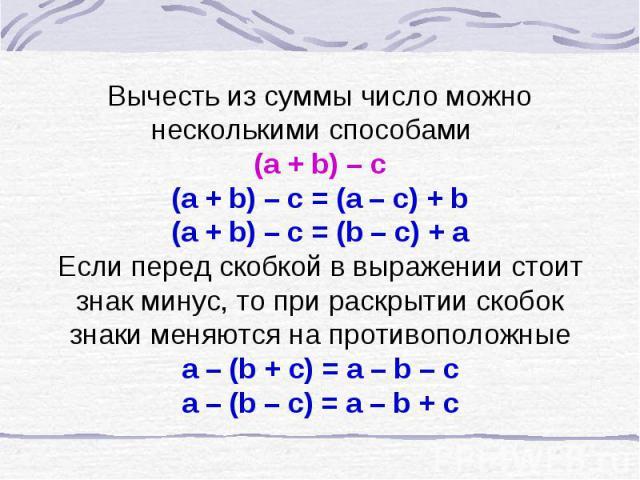 Вычесть из суммы число можно несколькими способами (a + b) – c(a + b) – c = (a – c) + b(a + b) – c = (b – c) + aЕсли перед скобкой в выражении стоит знак минус, то при раскрытии скобок знаки меняются на противоположныеa – (b + c) = a – b – ca – (b –…