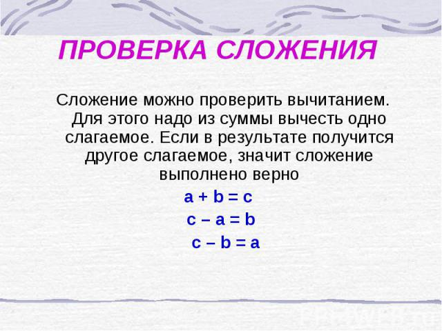 ПРОВЕРКА СЛОЖЕНИЯ Сложение можно проверить вычитанием. Для этого надо из суммы вычесть одно слагаемое. Если в результате получится другое слагаемое, значит сложение выполнено верно a + b = c c – a = b c – b = a