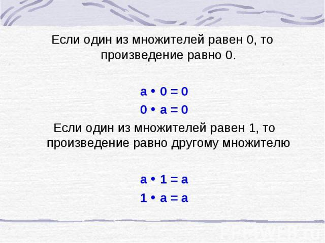 Если один из множителей равен 0, то произведение равно 0. a 0 = 0 0 a = 0 Если один из множителей равен 1, то произведение равно другому множителю а 1 = а 1 а = а
