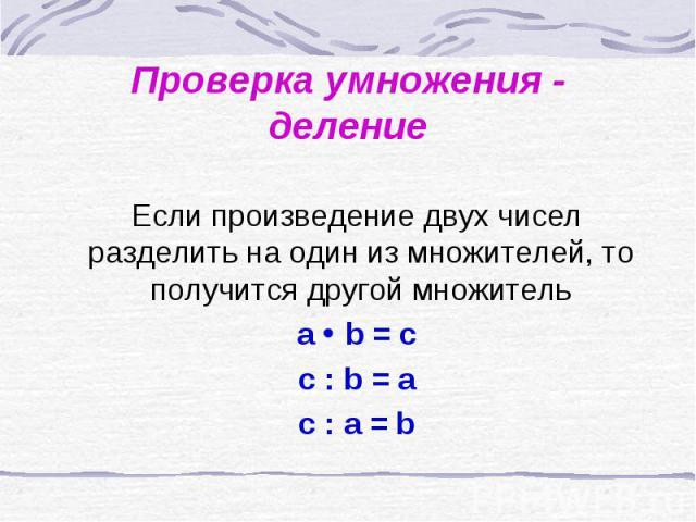 Проверка умножения - делени Если произведение двух чисел разделить на один из множителей, то получится другой множитель a b = c c : b = a c : a = bе