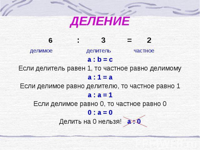 ДЕЛЕНИЕ : 3 = 2 делимое делитель частное a : b = cЕсли делитель равен 1, то частное равно делимомуа : 1 = аЕсли делимое равно делителю, то частное равно 1а : а = 1Если делимое равно 0, то частное равно 00 : а = 0Делить на 0 нельзя! а : 0