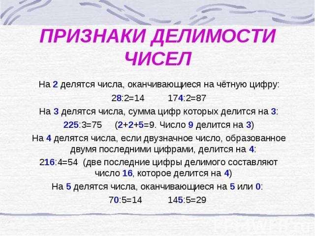 ПРИЗНАКИ ДЕЛИМОСТИ ЧИСЕЛ На 2 делятся числа, оканчивающиеся на чётную цифру: 28:2=14 174:2=87 На 3 делятся числа, сумма цифр которых делится на 3: 225:3=75 (2+2+5=9. Число 9 делится на 3) На 4 делятся числа, если двузначное число, образованное двумя…