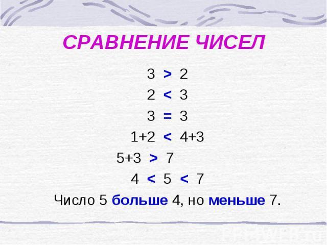 СРАВНЕНИЕ ЧИСЕЛ 3 > 2 2 < 3 3 = 3 1+2 < 4+3 5+3 > 7 4 < 5 < 7 Число 5 больше 4, но меньше 7.