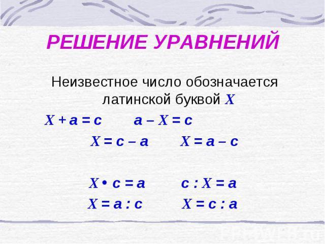 РЕШЕНИЕ УРАВНЕНИЙ Неизвестное число обозначается латинской буквой Х Х + а = с а – Х = с Х = с – а Х = а – сХ с = а с : Х = аХ = а : с Х = с : а
