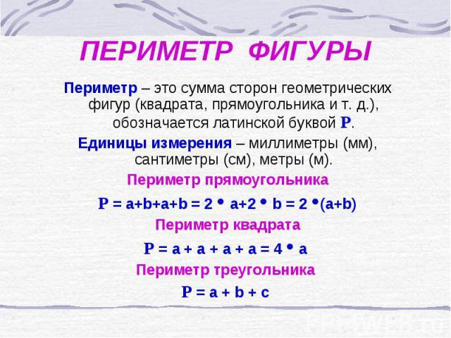 ПЕРИМЕТР ФИГУРЫ Периметр – это сумма сторон геометрических фигур (квадрата, прямоугольника и т. д.), обозначается латинской буквой Р. Единицы измерения – миллиметры (мм), сантиметры (см), метры (м). Периметр прямоугольника Р = a+b+a+b = 2 a+2 b = 2 …