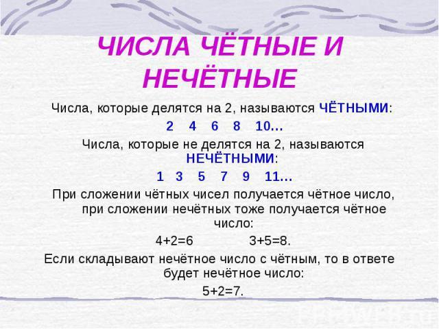 ЧИСЛА ЧЁТНЫЕ И НЕЧЁТНЫЕ Числа, которые делятся на 2, называются ЧЁТНЫМИ: 2 4 6 8 10… Числа, которые не делятся на 2, называются НЕЧЁТНЫМИ: 1 3 5 7 9 11… При сложении чётных чисел получается чётное число, при сложении нечётных тоже получается чётное …