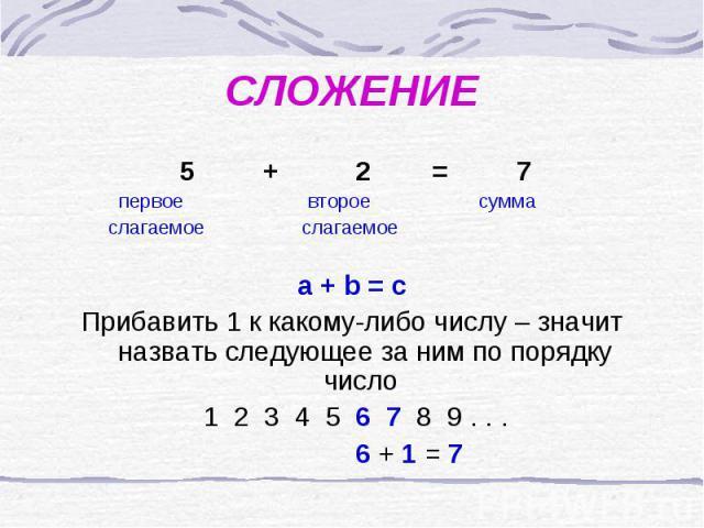 СЛОЖЕНИЕ 5 + 2 = 7 первое второе сумма слагаемое слагаемое a + b = cПрибавить 1 к какому-либо числу – значит назвать следующее за ним по порядку число 1 2 3 4 5 6 7 8 9 . . . 6 + 1 = 7