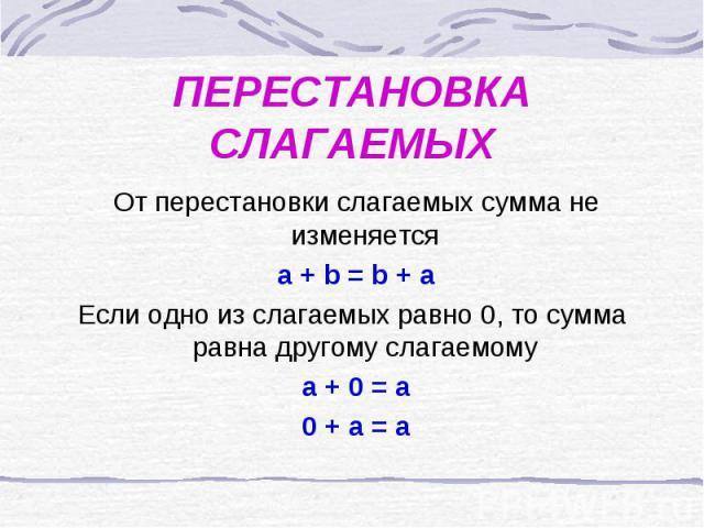 ПЕРЕСТАНОВКА СЛАГАЕМЫХ От перестановки слагаемых сумма не изменяется a + b = b + aЕсли одно из слагаемых равно 0, то сумма равна другому слагаемому a + 0 = a 0 + a = a