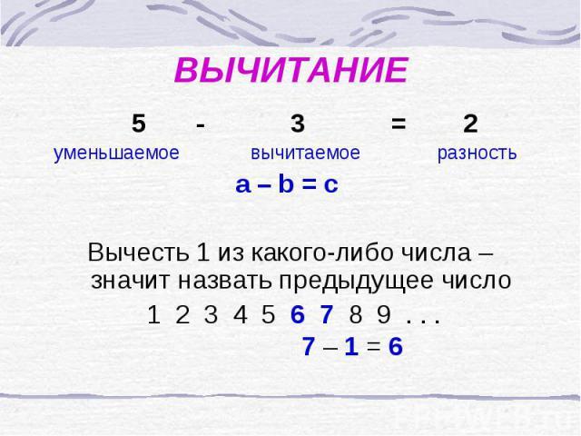 ВЫЧИТАНИЕ 5 - 3 = 2 уменьшаемое вычитаемое разностьa – b = c Вычесть 1 из какого-либо числа – значит назвать предыдущее число 1 2 3 4 5 6 7 8 9 . . . 7 – 1 = 6