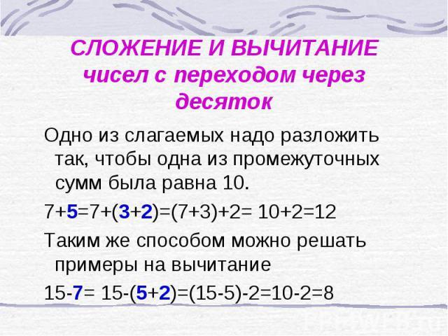 СЛОЖЕНИЕ И ВЫЧИТАНИЕчисел с переходом через десяток Одно из слагаемых надо разложить так, чтобы одна из промежуточных сумм была равна 10. 7+5=7+(3+2)=(7+3)+2= 10+2=12 Таким же способом можно решать примеры на вычитание 15-7= 15-(5+2)=(15-5)-2=10-2=8