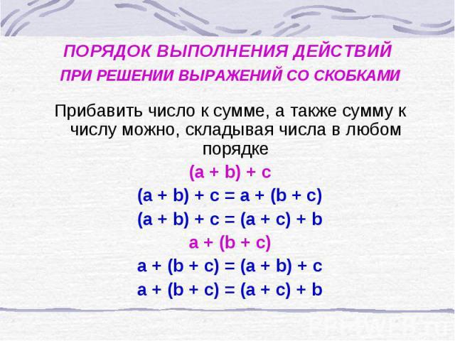 ПОРЯДОК ВЫПОЛНЕНИЯ ДЕЙСТВИЙ ПРИ РЕШЕНИИ ВЫРАЖЕНИЙ СО СКОБКАМИ Прибавить число к сумме, а также сумму к числу можно, складывая числа в любом порядке (а + b) + c (a + b) + c = a + (b + c) (a + b) + c = (a + c) + b a + (b + c) a + (b + c) = (a + b) + c…