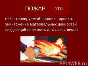 ПОЖАР - этонеконтролируемый процесс горения,уничтожение материальных ценностейсо
