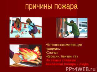 причины пожараЛегковоспламеняющие предметыСпички Керосин, бензин, газНо самые гл