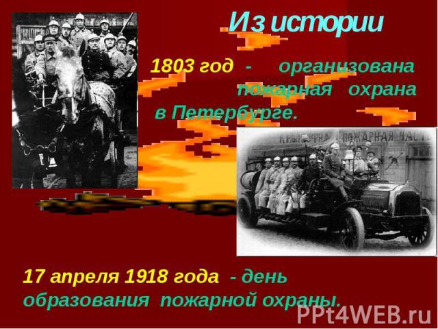 Из истории1803 год - организована пожарная охрана в Петербурге.17 апреля 1918 года - день образования пожарной охраны.