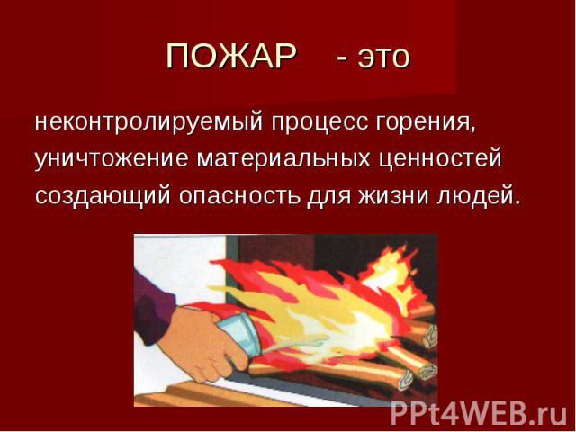 ПОЖАР - этонеконтролируемый процесс горения,уничтожение материальных ценностейсоздающий опасность для жизни людей.