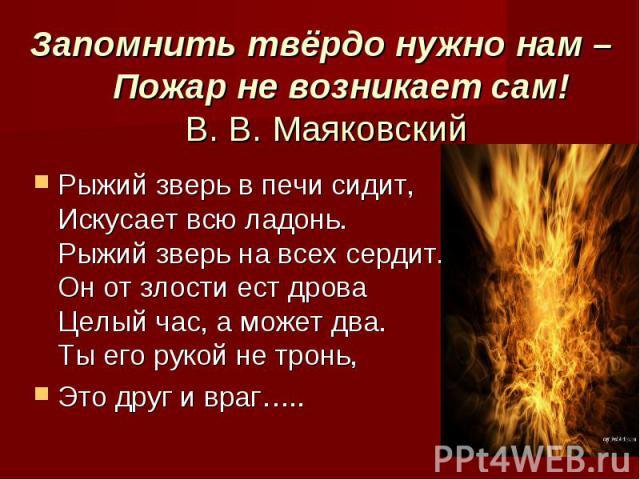 Запомнить твёрдо нужно нам – Пожар не возникает сам! В. В. МаяковскийРыжий зверь в печи сидит, Искусает всю ладонь. Рыжий зверь на всех сердит. Он от злости ест дроваЦелый час, а может два. Ты его рукой не тронь, Это друг и враг…..