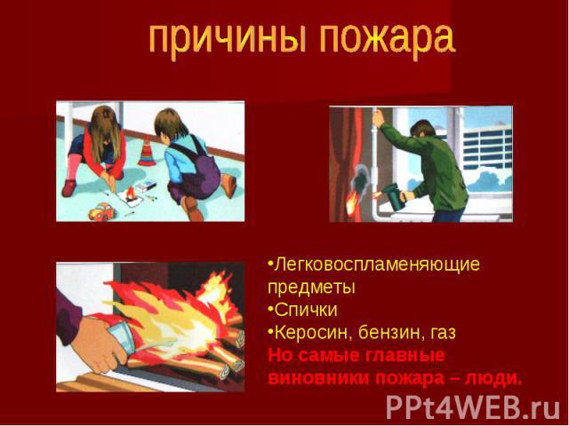 причины пожараЛегковоспламеняющие предметыСпички Керосин, бензин, газНо самые главные виновники пожара – люди.